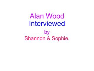 Alan Wood Interviewed by Shannon & Sophie.
