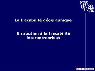 La traçabilité géographique Un soutien à la traçabilité interentreprises