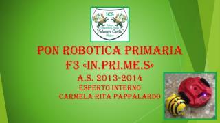 PON ROBOTICA PRIMARIA F3 «IN.PRI.ME.S» A.S. 2013-2014 ESPERTO INTERNO CARMELA RITA PAPPALARDO
