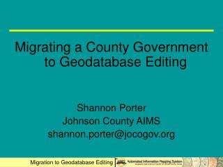 Migrating a County Government to Geodatabase Editing Shannon Porter Johnson County AIMS