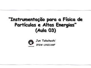 """""""Instrumentação para a Física de Partículas e Altas Energias"""" (Aula 03)"""