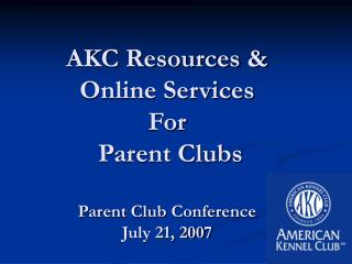AKC Resources &  Online Services For  Parent Clubs Parent Club Conference  July 21, 2007
