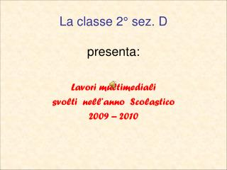 La classe 2° sez. D presenta: