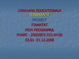 CARAVANA EDUCATIONALA ITINERANTA PROIECT  FINANTAT  PRIN PROGRAMUL PHARE  -  2005/071-553.04.02