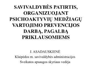 J. ASADAUSKIENĖ Klaipėdos m. savivaldybės  administracijos  Sveikatos apsaugos skyriaus vedėja