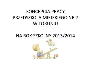 KONCEPCJA PRACY PRZEDSZKOLA MIEJSKIEGO NR 7  W TORUNIU NA ROK SZKOLNY 2013/2014