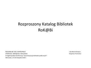 Rozproszony Katalog Bibliotek RoK@Bi REGIONALNE SIECI WSPÓŁPRACY Lilia Marcinkiewicz