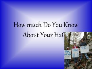 How much Do You Know About Your H2O?