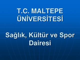 T.C. MALTEPE ÜNİVERSİTESİ Sağlık, Kültür ve Spor Dairesi