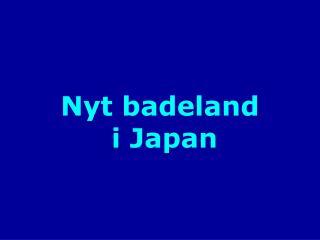 Nyt badeland  i Japan