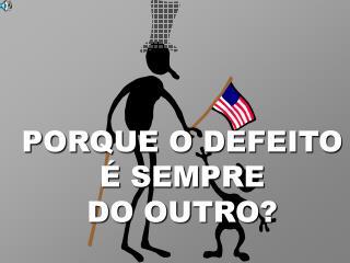 PORQUE O DEFEITO              � SEMPRE            DO OUTRO?