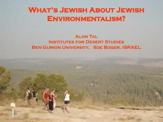 What's Jewish About Jewish Environmentalism? Alon Tal Institutes for Desert Studies