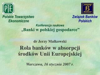 dr Jerzy Małkowski Rola banków w absorpcji środków Unii Europejskiej Warszawa, 16 stycznia 2007 r.