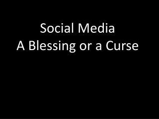 Social Media  A Blessing or a Curse