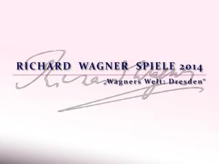 RICHARD  WAGNER  SPIELE 2014 �Wagners Welt: Dresden�