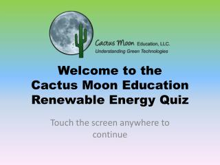 Welcome to the  Cactus Moon Education Renewable Energy Quiz