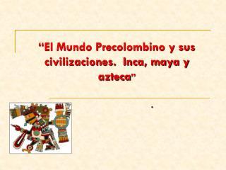 """""""El Mundo Precolombino y sus civilizaciones.  Inca, maya y azteca """""""