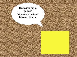 Hallo ich bin e gelwes Viereck.Unn isch hääsch Klaus.