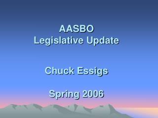 AASBO Legislative Update Chuck Essigs Spring 2006