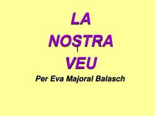 LA  NOSTRA  VEU Per Eva Majoral Balasch