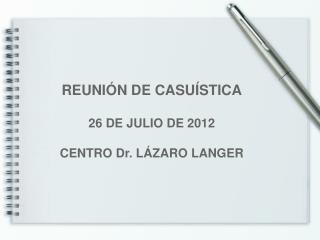 REUNIÓN DE CASUÍSTICA 26 DE JULIO DE 2012 CENTRO Dr. LÁZARO LANGER