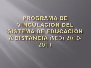 PROGRAMA DE VINCULACIÓN DEL SISTEMA DE EDUCACIÓN A DISTANCIA  (sed) 2010-2011