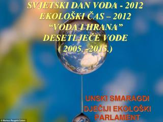 """SVJETSKI DAN VODA - 2012 EKOLOŠKI ČAS – 2012 """"VODA I HRANA"""" DESETLJEĆE VODE  ( 2005. -2015.)"""
