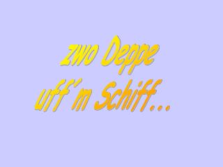 zwo Deppe      uff´m Schiff...