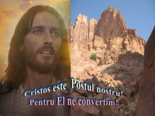 Cristos este Postul nostru ! Pentru  El ne  convertim !