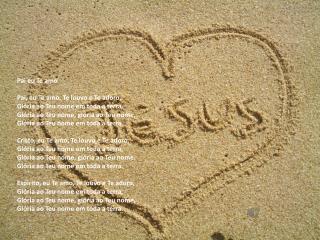 Pai eu Te amo Pai, eu Te amo, Te louvo e Te adoro, Glória ao Teu nome em toda a terra,