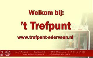 v.o.f .  't  Trefpunt     |     Hoofdweg 148     |     6744 WP Ederveen     |    T: (0318) 571809