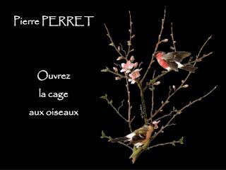 Pierre PERRET Ouvrez la cage aux oiseaux
