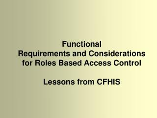 Functional  Requirements and Considerations  for Roles Based Access Control  Lessons from CFHIS