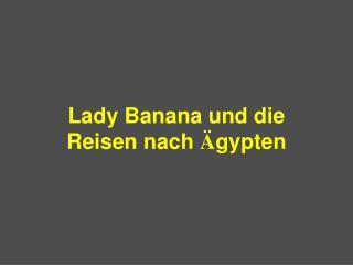 Lady Banana  und die Reisen nach Ä gypten