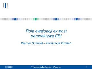 Rola ewaluacji  ex-post  perspektywa EBI Werner Schmidt –  Ewaluacja Działań