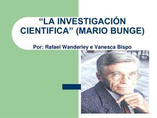 """""""LA INVESTIGACIÓN CIENTIFICA"""" (MARIO BUNGE) Por: Rafael Wanderley e Vanesca Bispo"""