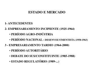 ESTADO E MERCADO 1- ANTECEDENTES 2- EMPRESARIAMENTO INCIPIENTE (1925-1964)  PERÍODO AGRO-INDÚSTRIA