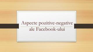 Aspecte pozitive-negative ale Facebook-ului