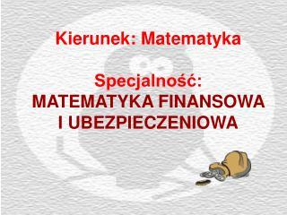 Kierunek: Matematyka Specjalność:  MATEMATYKA FINANSOWA I UBEZPIECZENIOWA