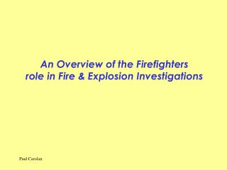 An Overview of the Firefighters  role in Fire & Explosion Investigations