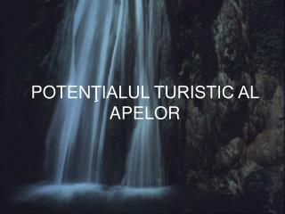 POTEN ŢIALUL TURISTIC AL APELOR