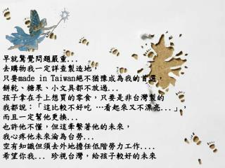 早就驚覺問題嚴重 ...  去購物我一定詳查製造地, 只要 made in Taiwan 絕不猶豫成為我的首選,  餅乾、糖果、小文具都不放過 ... 孩子拿在手上想買的零食,只要是非台灣製的
