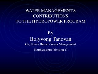 WATER MANAGEMENTS CONTRIBUTIONS  TO THE HYDROPOWER PROGRAM  By Bolyvong Tanovan Ch, Power Branch-Water Management Northw