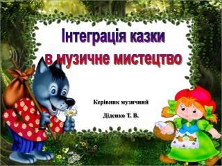 Керівник музичний  Діденко Т. В.