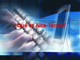 ¿Qué es Alca- Técnic ?