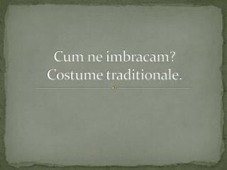 Cum ne  imbracam ? Costume  traditionale .