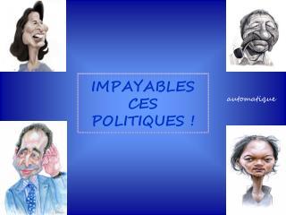 IMPAYABLES CES POLITIQUES !