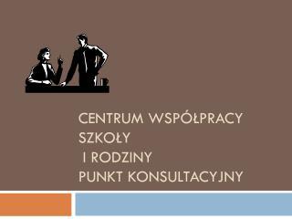 Centrum Współpracy Szkoły  i Rodziny Punkt Konsultacyjny
