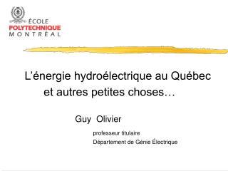 L'énergie hydroélectrique au Québec       et autres petites choses… Guy  Olivier