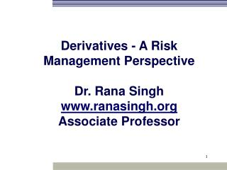 Derivatives - A Risk Management Perspective Dr. Rana Singh ranasingh Associate Professor